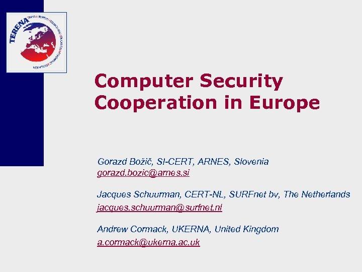 Computer Security Cooperation in Europe Gorazd Božič, SI-CERT, ARNES, Slovenia gorazd. bozic@arnes. si Jacques