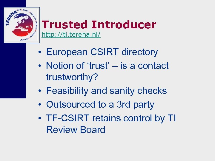Trusted Introducer http: //ti. terena. nl/ • European CSIRT directory • Notion of 'trust'