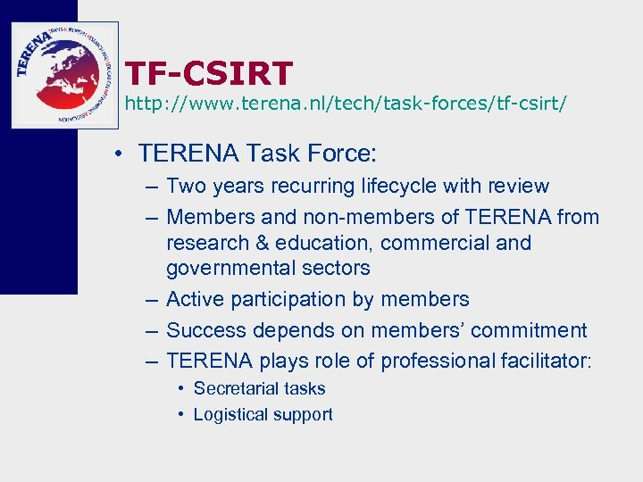 TF-CSIRT http: //www. terena. nl/tech/task-forces/tf-csirt/ • TERENA Task Force: – Two years recurring lifecycle