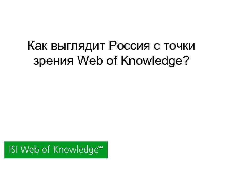 Как выглядит Россия с точки зрения Web of Knowledge?
