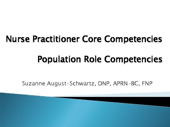 Nurse Practitioner Core Competencies Population Role Competencies Suzanne August-Schwartz, DNP, APRN-BC, FNP
