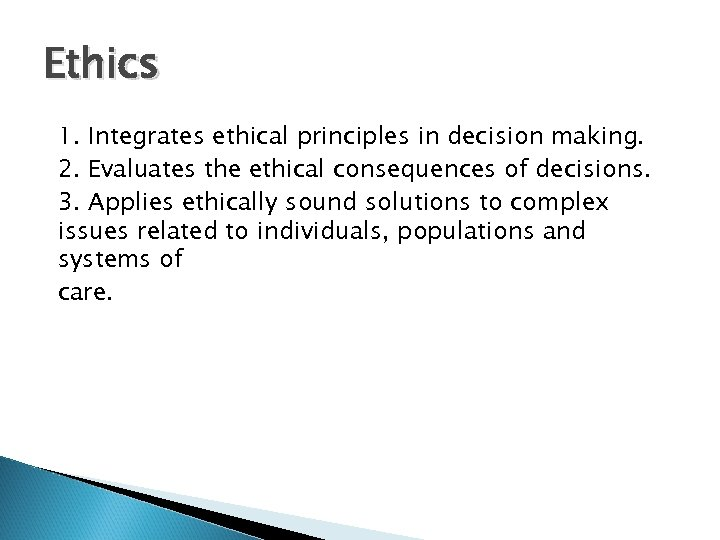 Ethics 1. Integrates ethical principles in decision making. 2. Evaluates the ethical consequences of