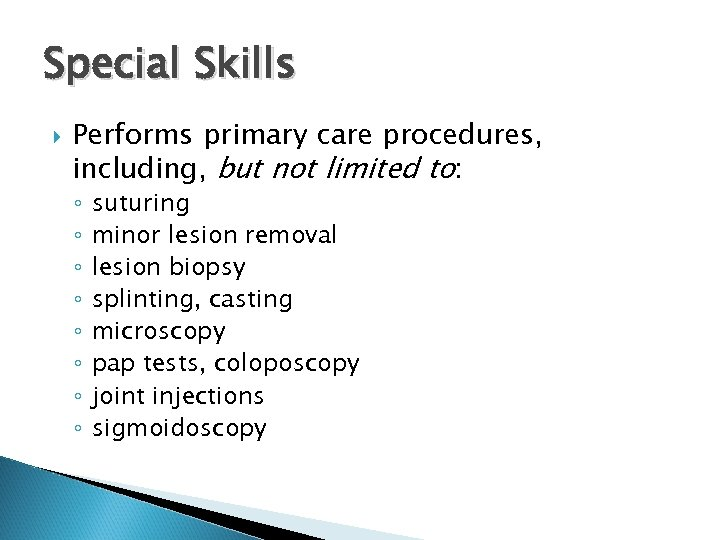Special Skills Performs primary care procedures, including, but not limited to: ◦ ◦ ◦