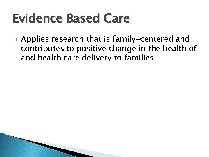 Evidence Based Care Applies research that is family-centered and contributes to positive change in