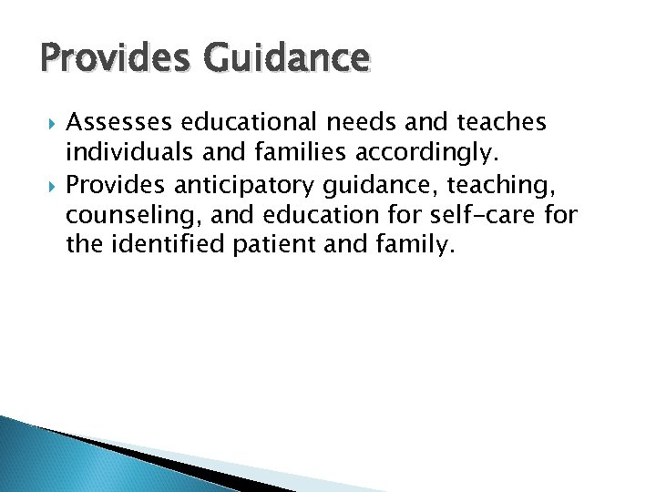 Provides Guidance Assesses educational needs and teaches individuals and families accordingly. Provides anticipatory guidance,