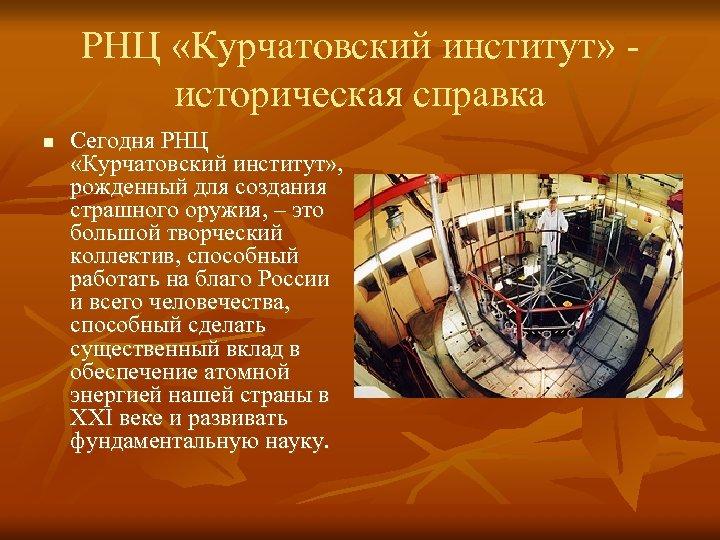 РНЦ «Курчатовский институт» - историческая справка n Сегодня РНЦ «Курчатовский институт» , рожденный для