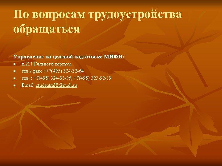 По вопросам трудоустройства обращаться Управление по целевой подготовке МИФИ: n n к. 211 Главного