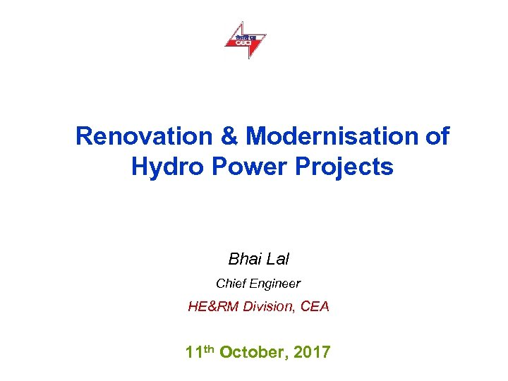 Renovation & Modernisation of Hydro Power Projects Bhai Lal Chief Engineer HE&RM Division, CEA