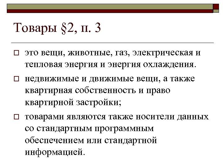 Товары § 2, п. 3 o o o это вещи, животные, газ, электрическая и
