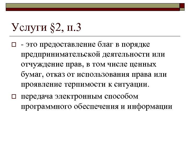 Услуги § 2, п. 3 o o - это предоставление благ в порядке предпринимательской