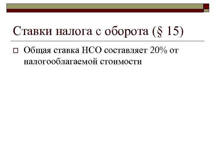 Ставки налога с оборота (§ 15) o Общая ставка НСО составляет 20% от налогооблагаемой