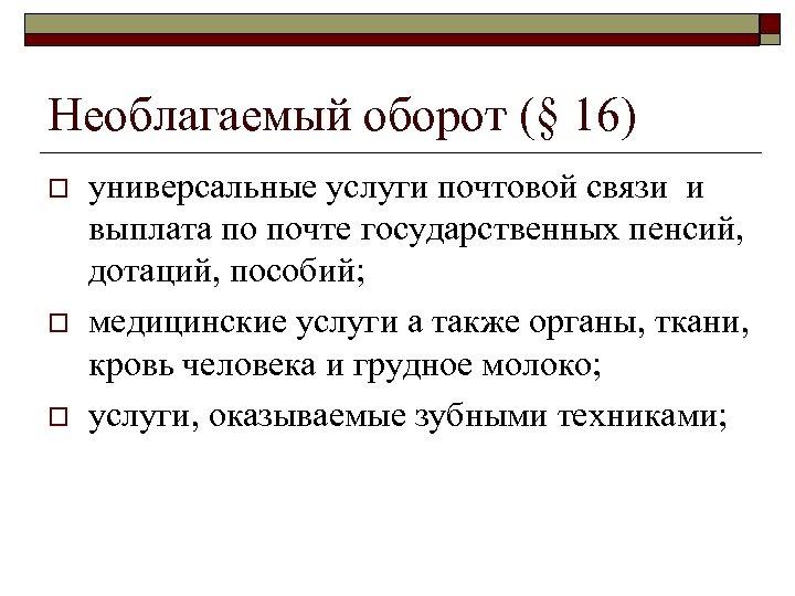 Необлагаемый оборот (§ 16) o o o универсальные услуги почтовой связи и выплата по