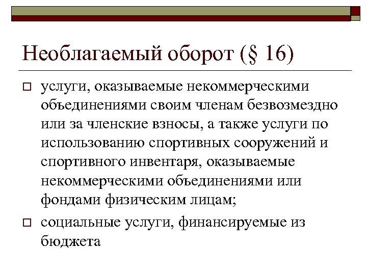 Необлагаемый оборот (§ 16) o o услуги, оказываемые некоммерческими объединениями своим членам безвозмездно или