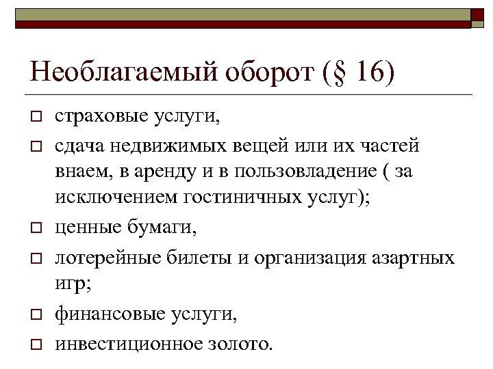 Необлагаемый оборот (§ 16) o o o страховые услуги, сдача недвижимых вещей или их