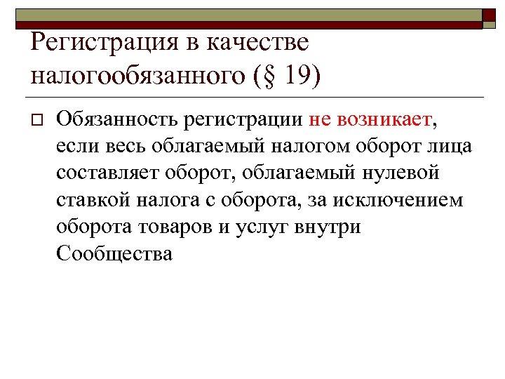 Регистрация в качестве налогообязанного (§ 19) o Обязанность регистрации не возникает, если весь облагаемый