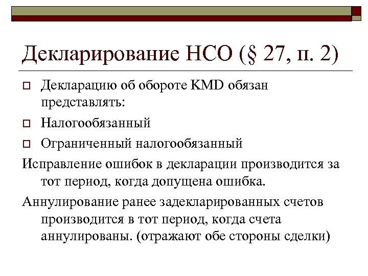 Декларирование НСО (§ 27, п. 2) Декларацию об обороте KMD обязан представлять: o Налогообязанный