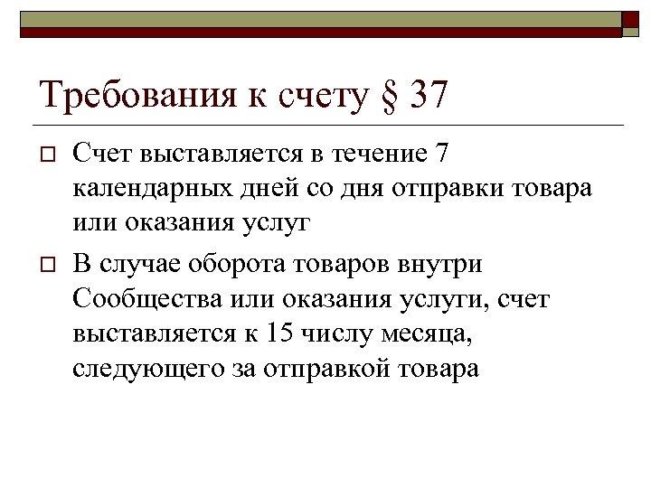 Требования к счету § 37 o o Счет выставляется в течение 7 календарных дней