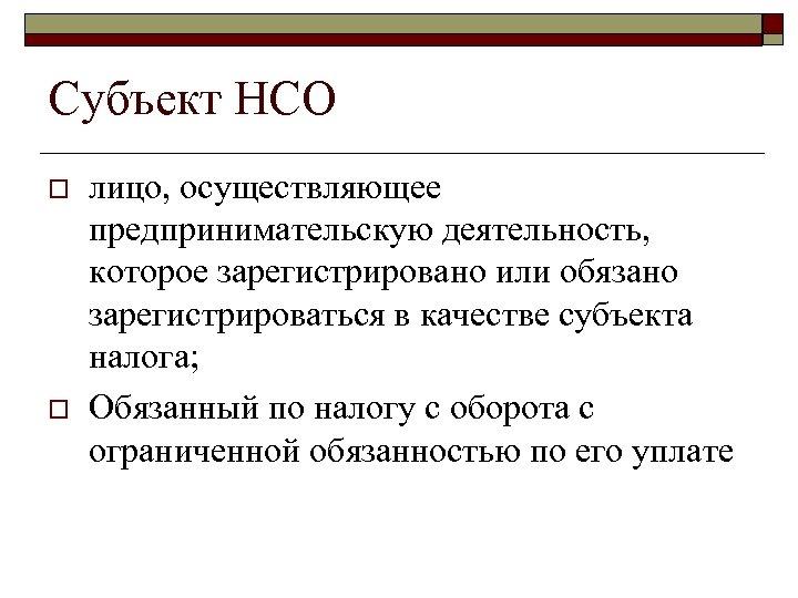 Субъект НСО o o лицо, осуществляющее предпринимательскую деятельность, которое зарегистрировано или обязано зарегистрироваться в