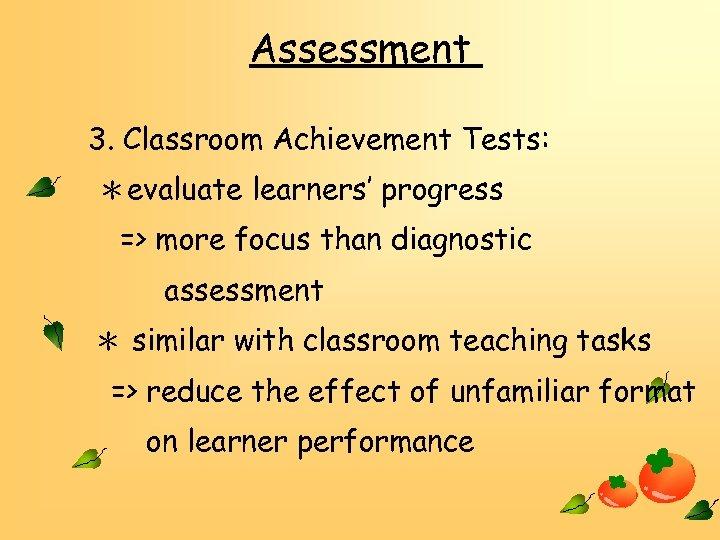Assessment 3. Classroom Achievement Tests: *evaluate learners' progress => more focus than diagnostic assessment