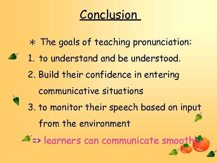 Conclusion * The goals of teaching pronunciation: 1. to understand be understood. 2. Build