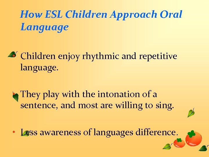 How ESL Children Approach Oral Language • Children enjoy rhythmic and repetitive language. •