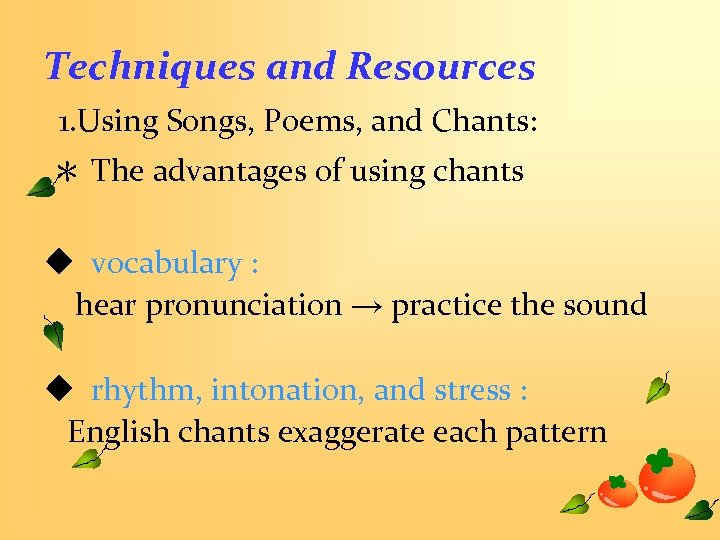 Techniques and Resources 1. Using Songs, Poems, and Chants: * The advantages of using