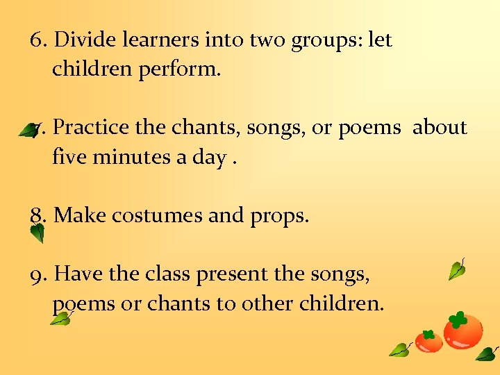 6. Divide learners into two groups: let children perform. 7. Practice the chants, songs,