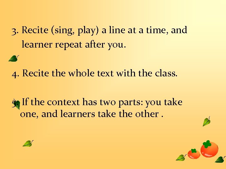 3. Recite (sing, play) a line at a time, and learner repeat after you.