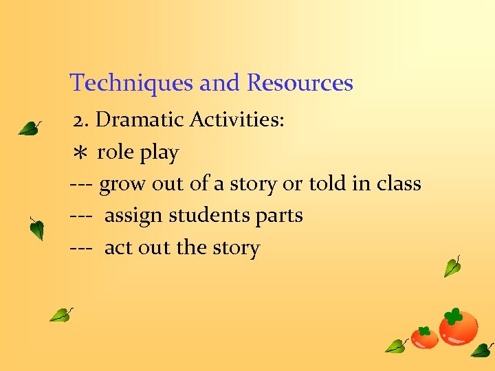 Techniques and Resources 2. Dramatic Activities: * role play --- grow out of a