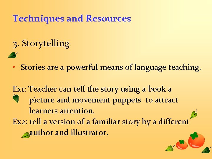 Techniques and Resources 3. Storytelling • Stories are a powerful means of language teaching.