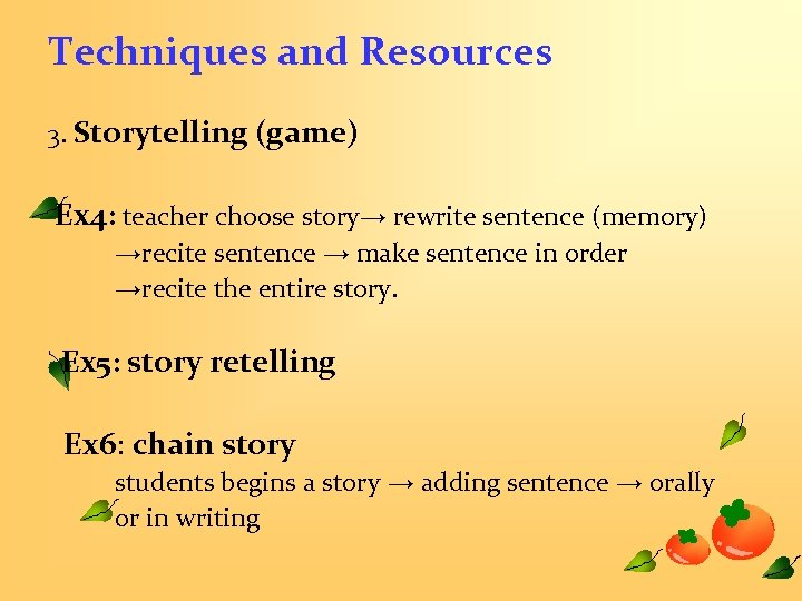 Techniques and Resources 3. Storytelling (game) Ex 4: teacher choose story→ rewrite sentence (memory)