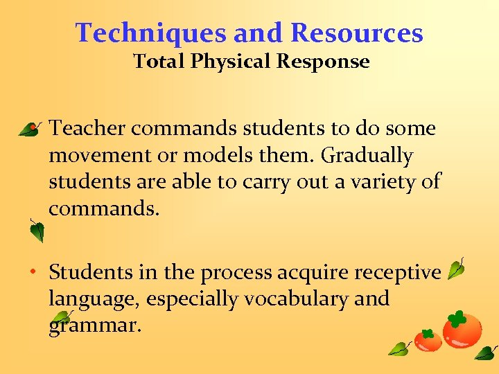 Techniques and Resources Total Physical Response • Teacher commands students to do some movement