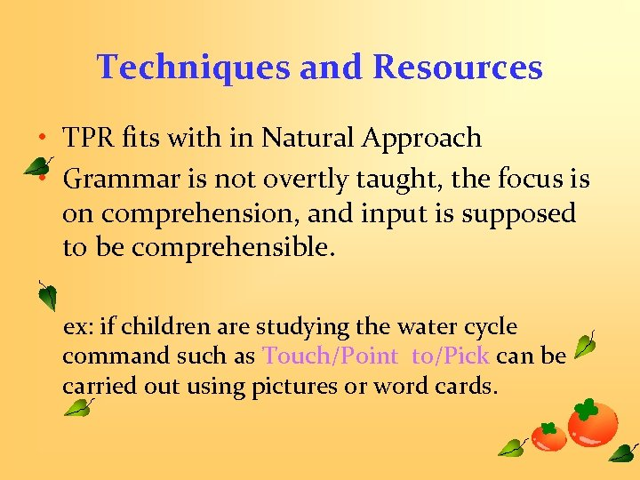 Techniques and Resources • TPR fits with in Natural Approach • Grammar is not
