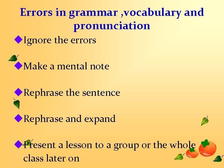 Errors in grammar , vocabulary and pronunciation u. Ignore the errors u. Make a