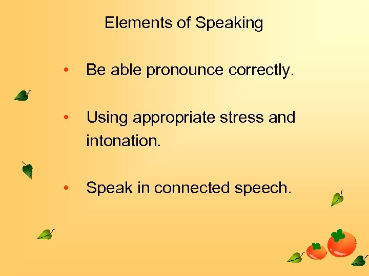 Elements of Speaking • Be able pronounce correctly. • Using appropriate stress and intonation.