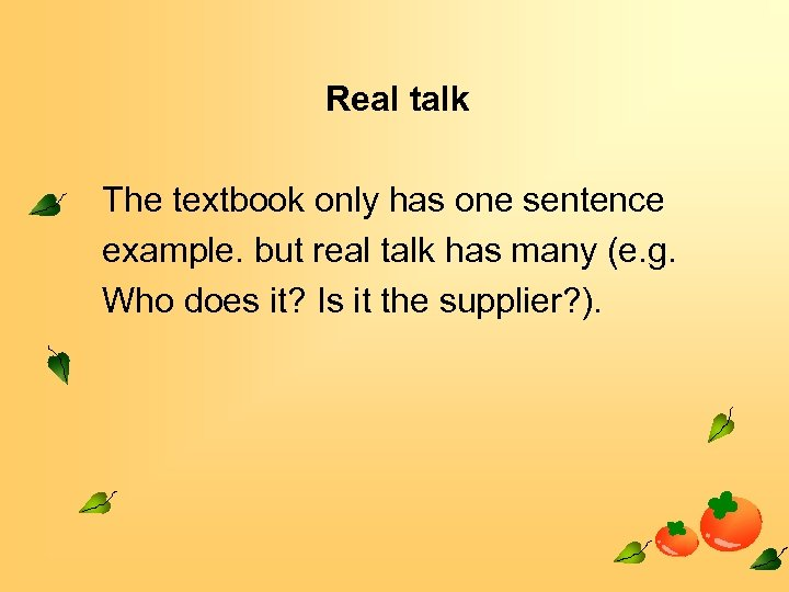 Real talk The textbook only has one sentence example. but real talk has many
