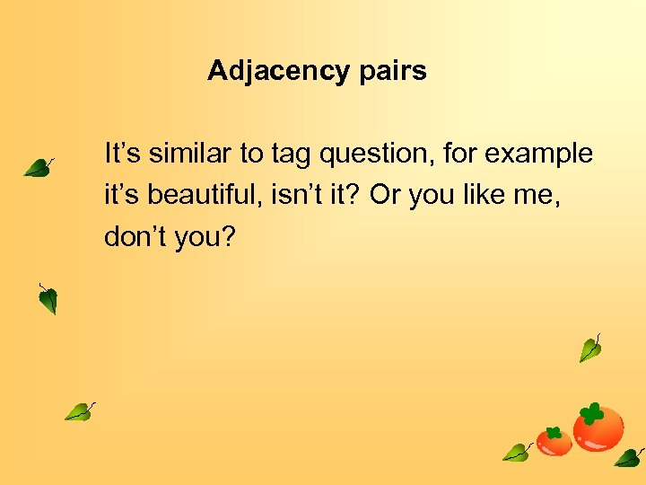 Adjacency pairs It's similar to tag question, for example it's beautiful, isn't it? Or