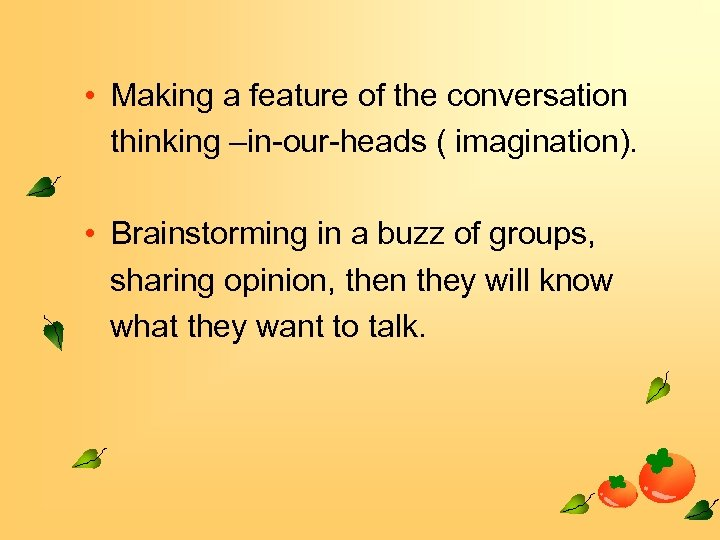 • Making a feature of the conversation thinking –in-our-heads ( imagination). • Brainstorming
