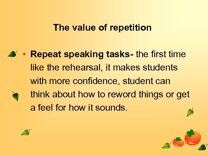 The value of repetition • Repeat speaking tasks- the first time like the rehearsal,