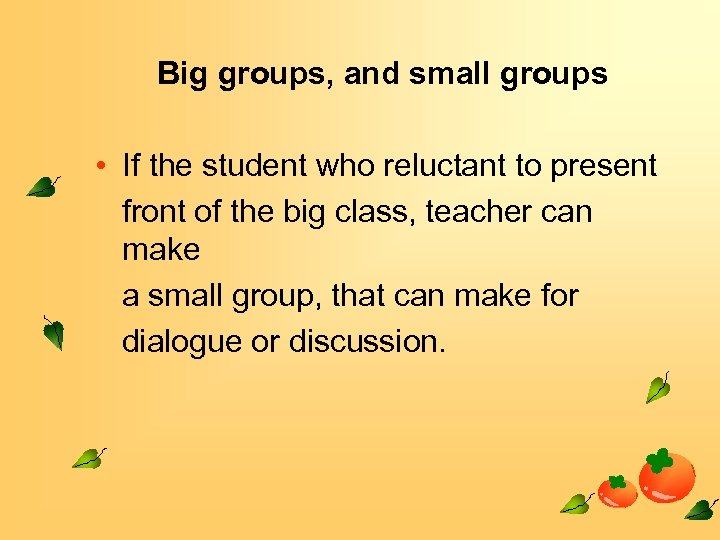 Big groups, and small groups • If the student who reluctant to present front