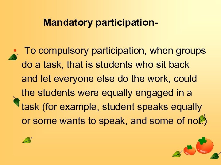 Mandatory participation- • To compulsory participation, when groups do a task, that is students