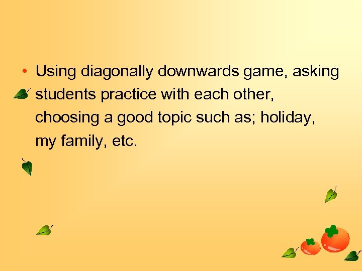 • Using diagonally downwards game, asking students practice with each other, choosing a