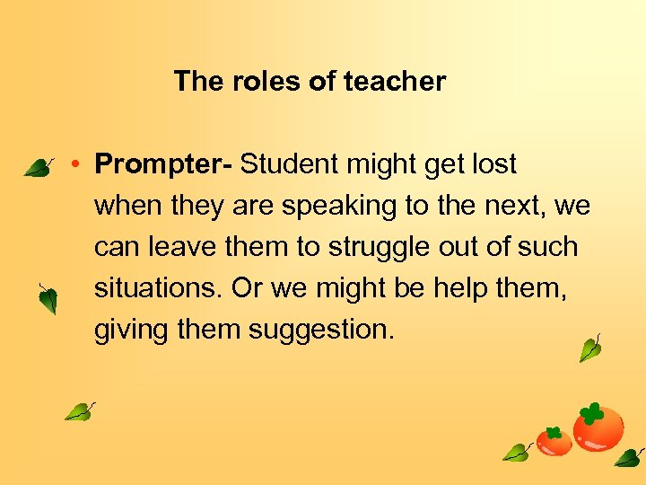 The roles of teacher • Prompter- Student might get lost when they are speaking