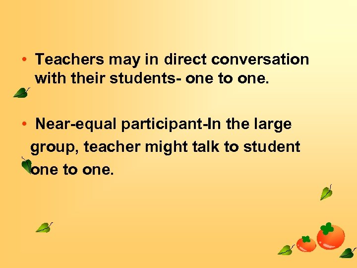 • Teachers may in direct conversation with their students- one to one. •