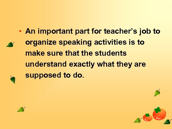 • An important part for teacher's job to organize speaking activities is to