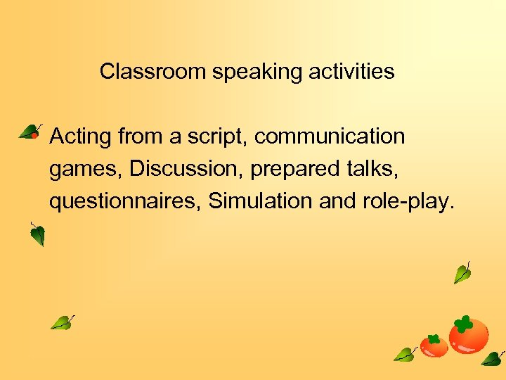 Classroom speaking activities • Acting from a script, communication games, Discussion, prepared talks, questionnaires,