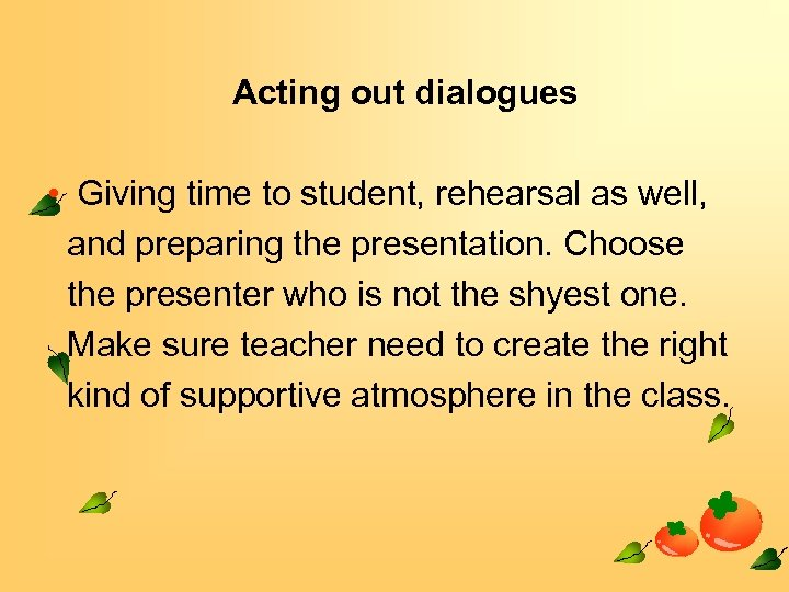 Acting out dialogues • Giving time to student, rehearsal as well, and preparing the