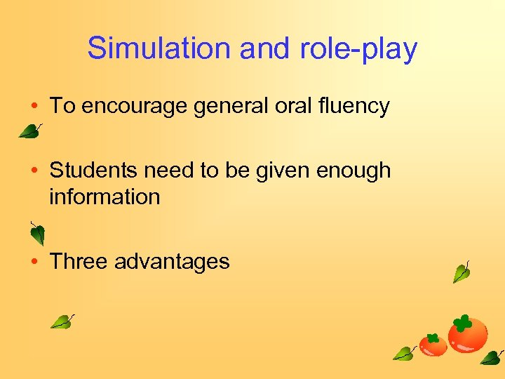 Simulation and role-play • To encourage general oral fluency • Students need to be