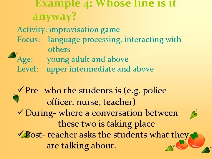 Example 4: Whose line is it anyway? Activity: improvisation game Focus: language processing, interacting