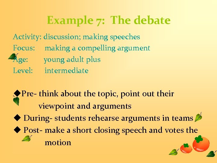 Example 7: The debate Activity: discussion; making speeches Focus: making a compelling argument Age: